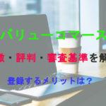 バリューコマースの特徴・評判・審査基準を解説【登録するメリットは?】